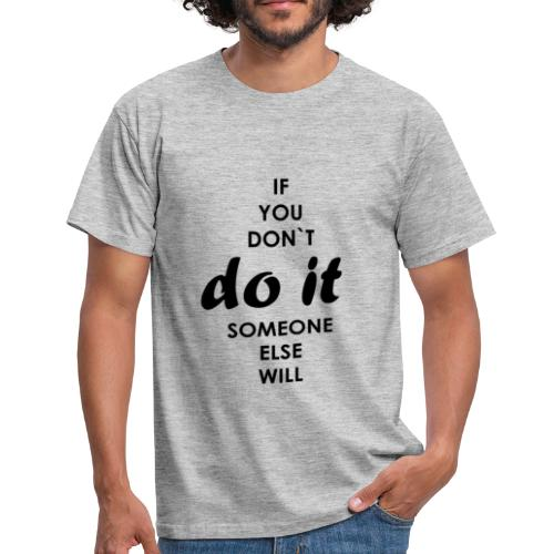 if you dont do it someone else will - Men's T-Shirt