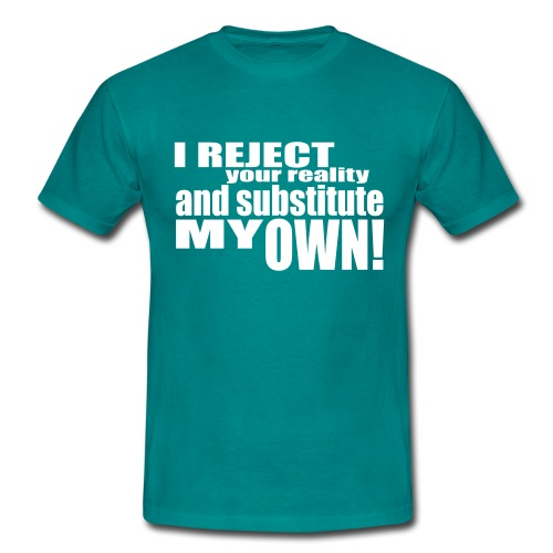 I reject your reality and substitute my own - Men's T-Shirt