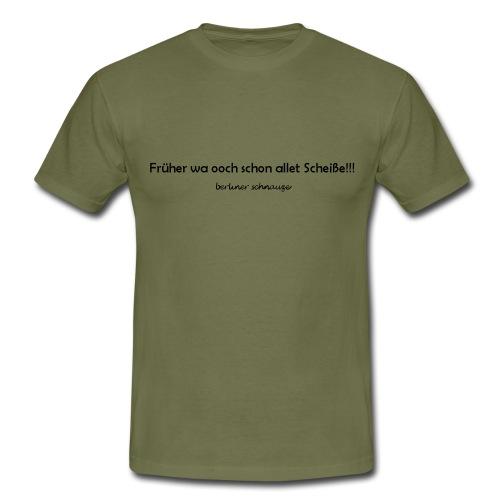 Früher wa ooch schon allet Scheiße!!! - Männer T-Shirt