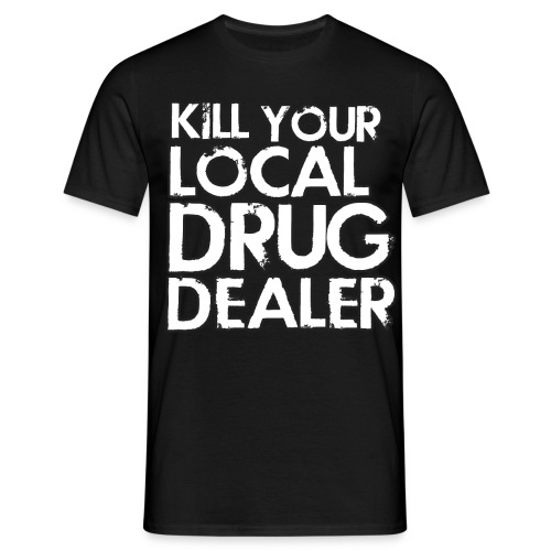 Kill Your Local Drug Dealer - Men's T-Shirt