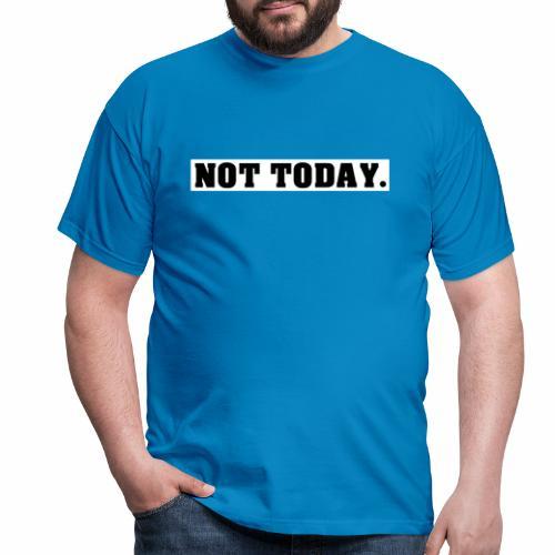 NOT TODAY Spruch Nicht heute, cool, schlicht - Männer T-Shirt