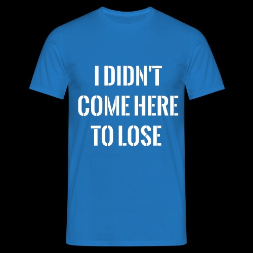 I DIDN'T COME HERE TO LOSE - Men's T-Shirt