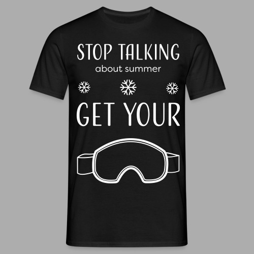 STOP TALKING ABOUT SUMMER AND GET YOUR SNOW / WINTER - Men's T-Shirt