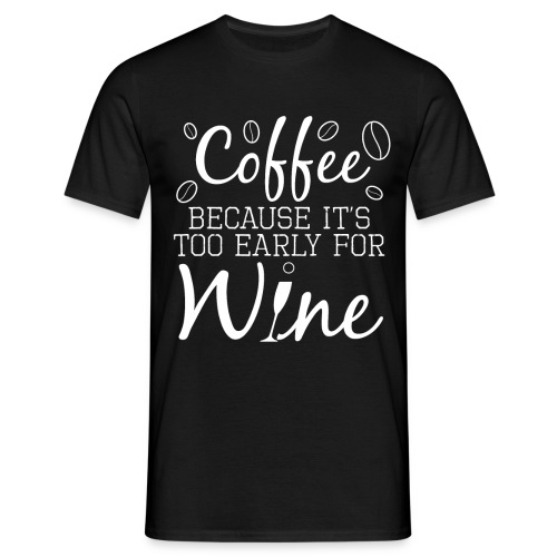 Coffee Because It's Too Early For Wine - Männer T-Shirt