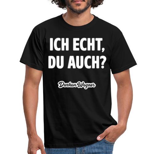 Ich echt, du auch? - Männer T-Shirt