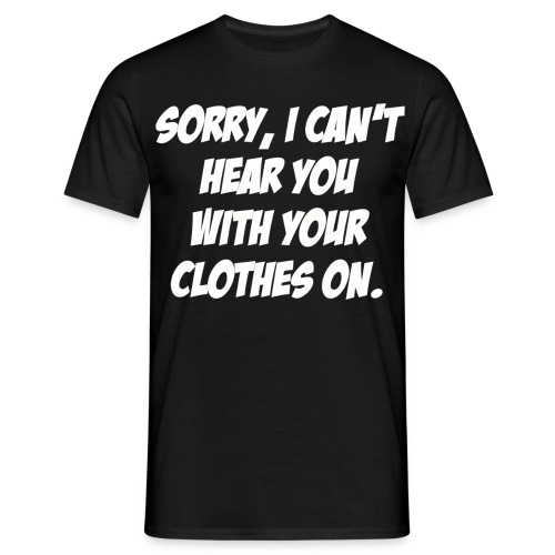 Sorry I Can t Hear You With Your Clothes On White - Men's T-Shirt