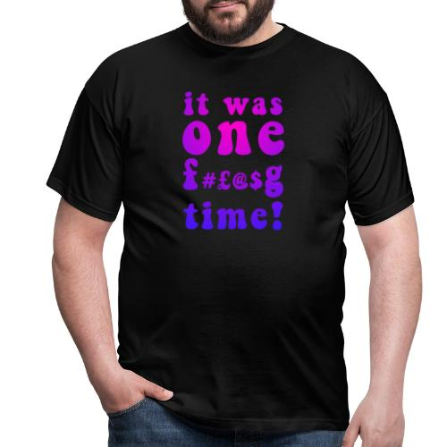 It was one f#£@$g time! - Men's T-Shirt