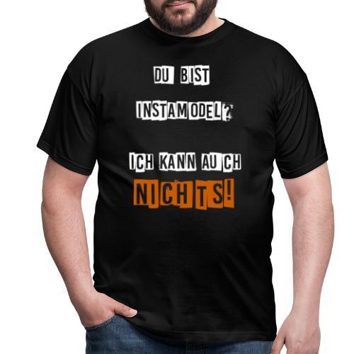 Du bist Instamodel,ich kann auch nix! - Männer T-Shirt