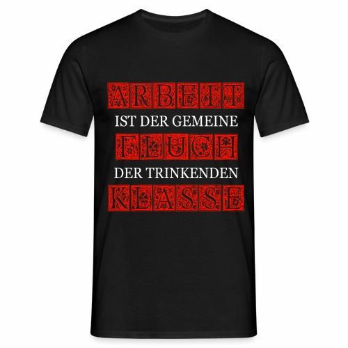 ARBEIT IST DER GEMEINE FLUCH DER TRINKENDEN KLASSE - Männer T-Shirt