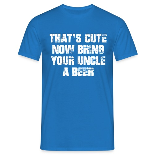That's Cute Now Bring Your Uncle A Beer - Men's T-Shirt