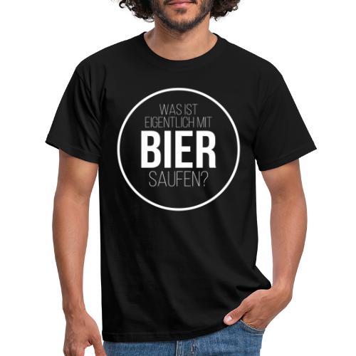 Was ist eigentlich mit Bier saufen? - Männer T-Shirt