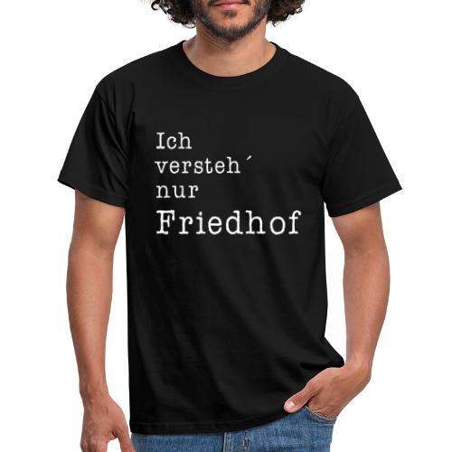 Ich versteh´nur Friedhof - Männer T-Shirt