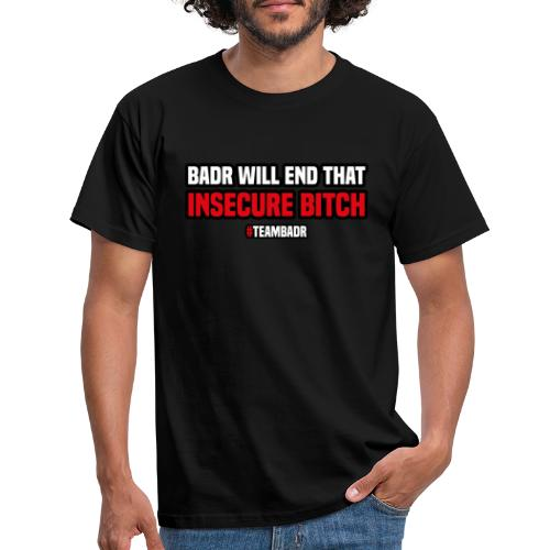 Badr wil end that insecure bitch   #TEAMBADR - Mannen T-shirt