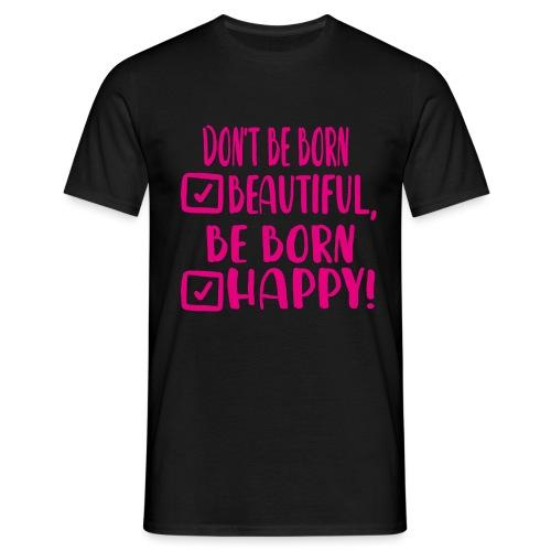 Don t be born beautiful be born happy Pink - Männer T-Shirt