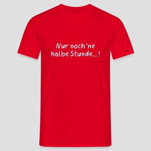 Nur noch 'ne halbe Stunde - Männer T-Shirt