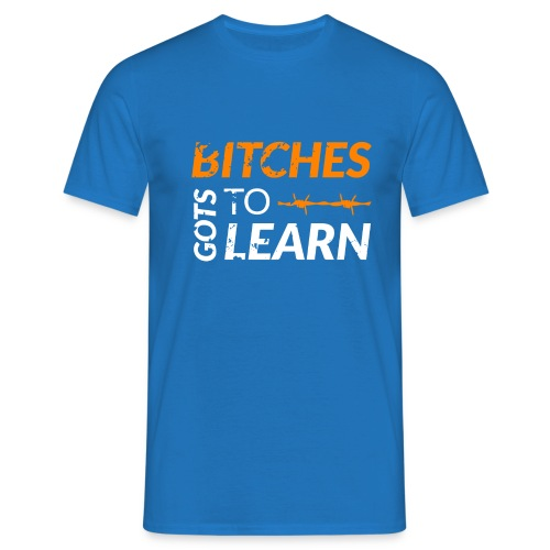 Bitches got to learn - Men's T-Shirt