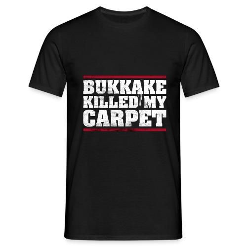 bukkake killed my carpet – lustige Geschenkidee - Männer T-Shirt