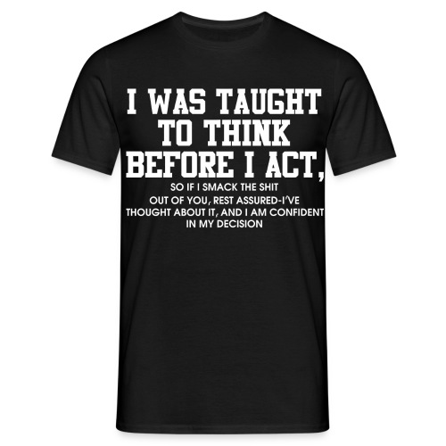 I was taught to think before I act - Men's T-Shirt
