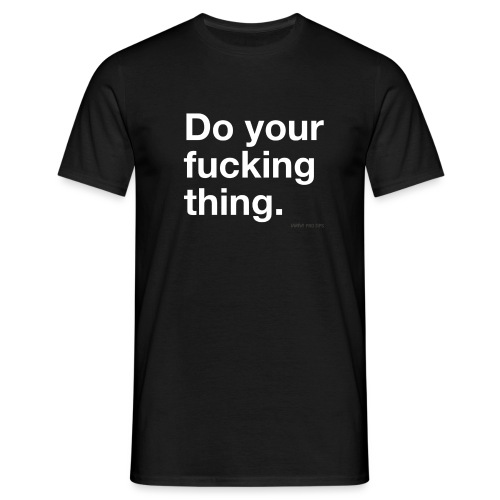 Do your f*cking thing - Men's T-Shirt