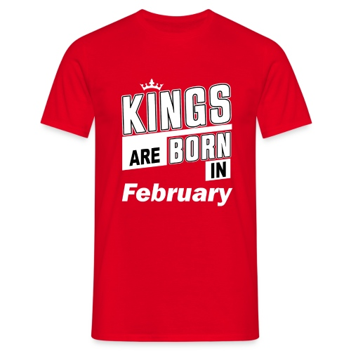 KINGS ARE BORN IN FEBRUARY - Männer T-Shirt