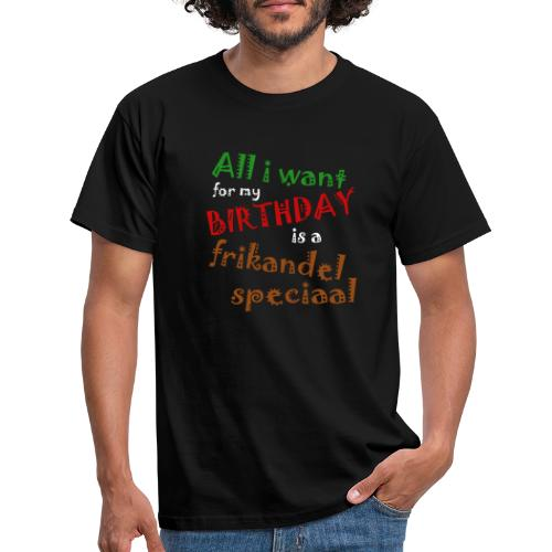 All I want for my birthday, a frikandel speciaal - Mannen T-shirt