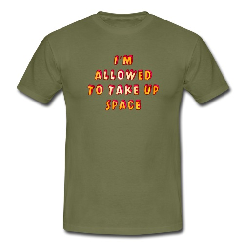 I m allowed to take up space - Men's T-Shirt