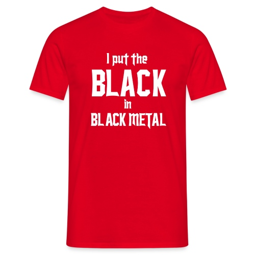 I put the BLACK in BLACK METAL - Miesten t-paita
