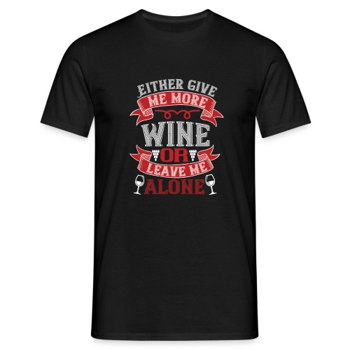 Either give me more wine or leave me alone - Men's T-Shirt