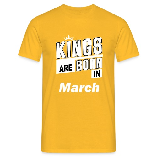 KINGS ARE BORN IN MARCH - Männer T-Shirt