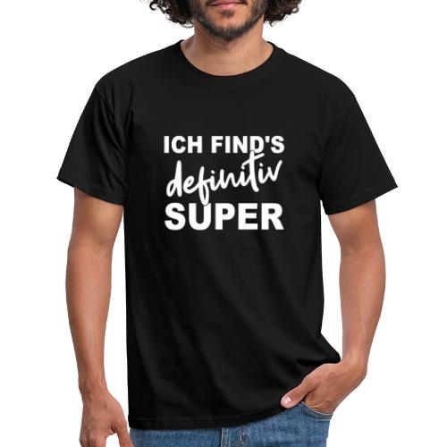 ICH FIND'S definitiv SUPER - Männer T-Shirt