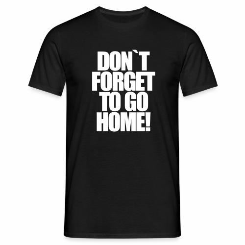 Don`t Forget To Go Home Techno Afterhour Rave - Männer T-Shirt