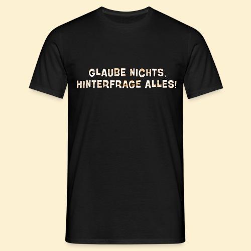 Glaube nichts, hinterfrage alles! - Männer T-Shirt