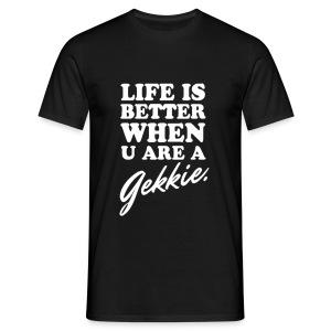 Life is better when u are a gekkie - Mannen T-shirt