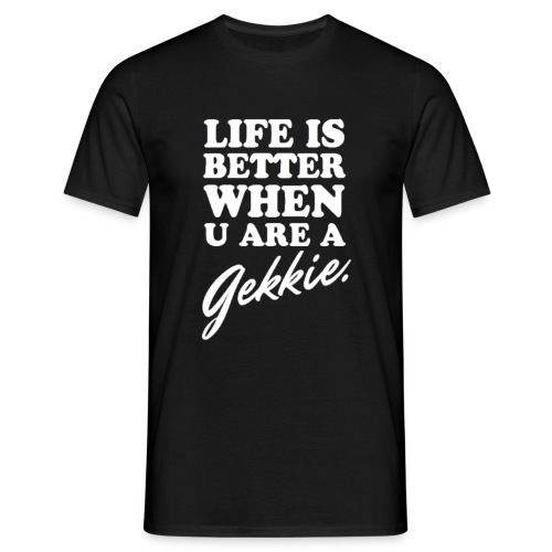 Life is better when u are a gekkie - Mannen T-shirt