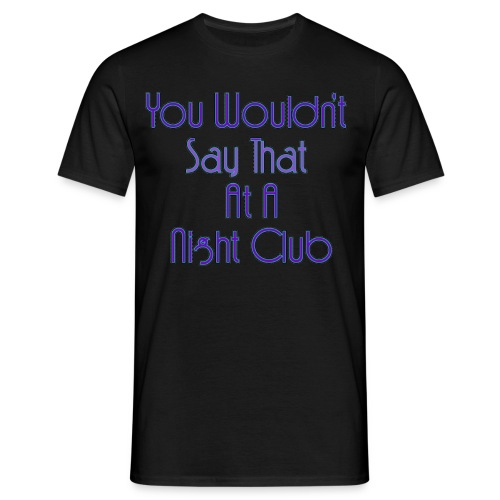 You Wouldn't Say That At A Night Club - Men's T-Shirt