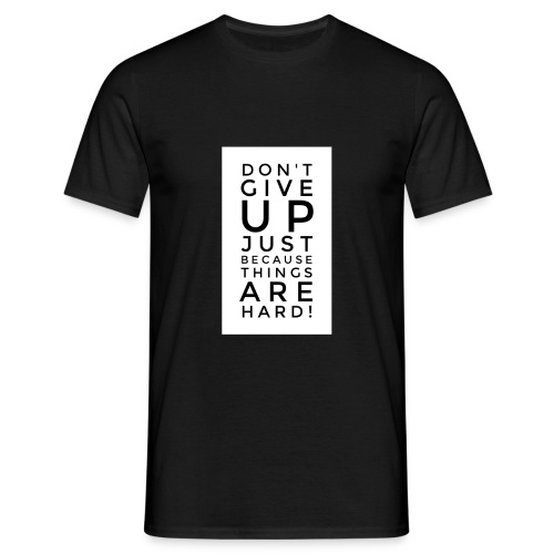 DON'T GIVE UP JUST BEAUSE THINGS ARE HARD! - Motiv - Männer T-Shirt