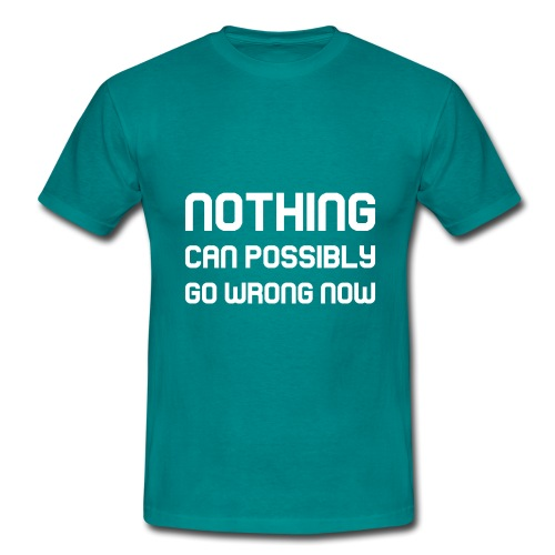 Nothing Can Possibly Go Wrong Now - Men's T-Shirt