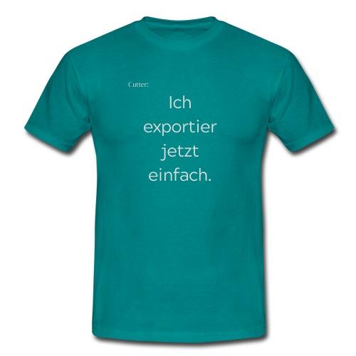 Cutter: Ich exportier jetzt einfach. - Männer T-Shirt
