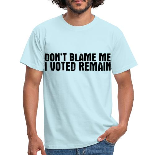 Dont Blame Me Remain - Men's T-Shirt