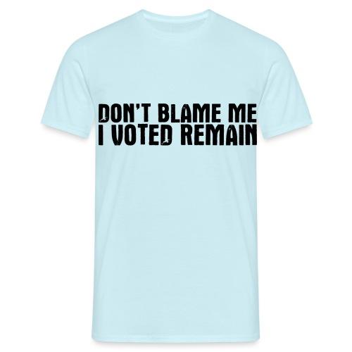 Dont Blame Me Remain - Men's T-Shirt