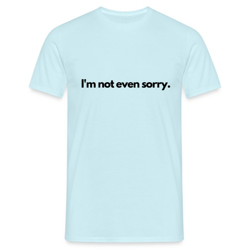 I m not even sorry - Men's T-Shirt