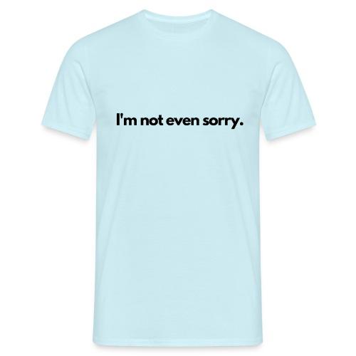 I m not even sorry - Men's T-Shirt