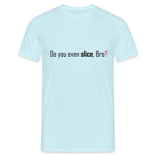 Do you even slice, Bro? - Men's T-Shirt