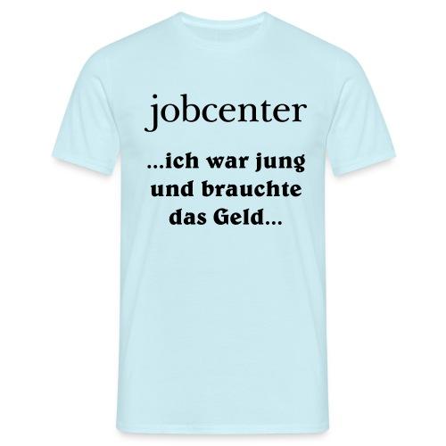 jobcenter - ich war jung und brauchte das Geld - Männer T-Shirt