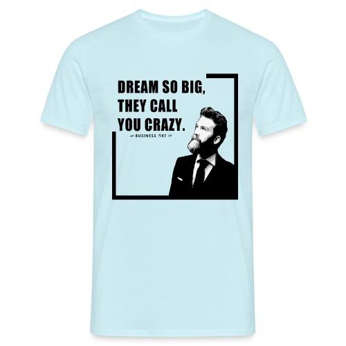 Dream so big, they call you crazy - Maglietta da uomo