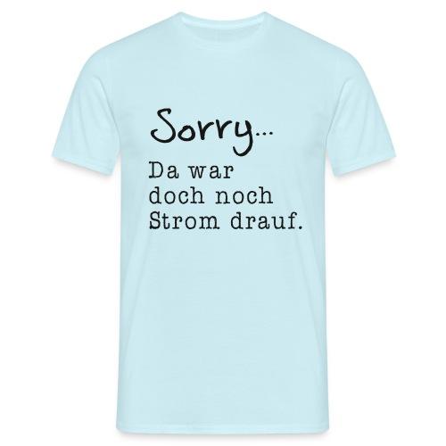 Sorry... Da war doch noch Strom drauf. - Männer T-Shirt