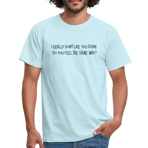 I don t like you today - Männer T-Shirt