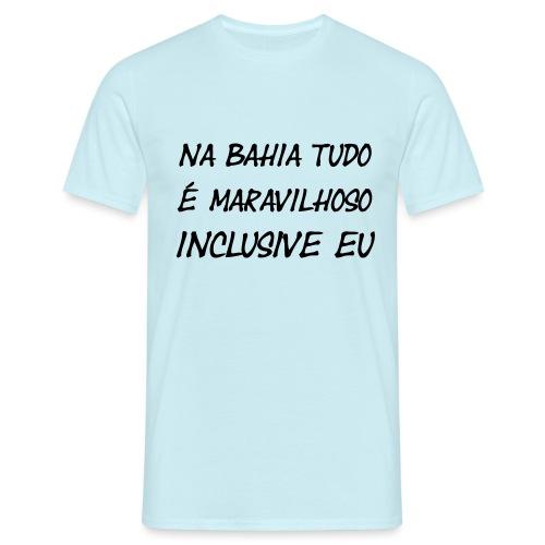 Na Bahia tudo é maravilhoso inclusive eu - Männer T-Shirt