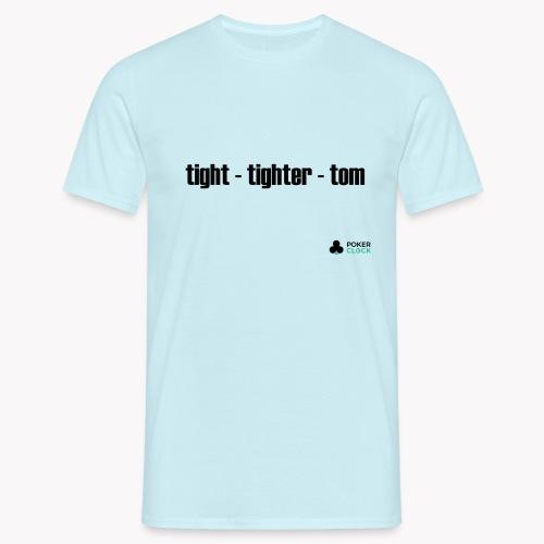 tight - tighter - tom - Männer T-Shirt