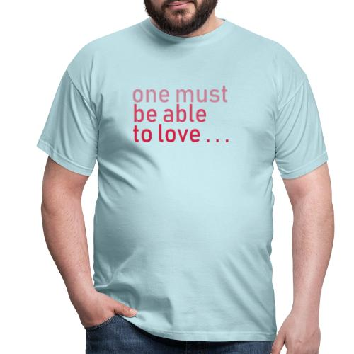 ONE MUST BE ABLE TO LOVE - Männer T-Shirt